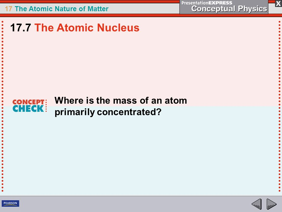17 The Atomic Nature of Matter Where is the mass of an atom primarily concentrated? 17.7 The Atomic Nucleus