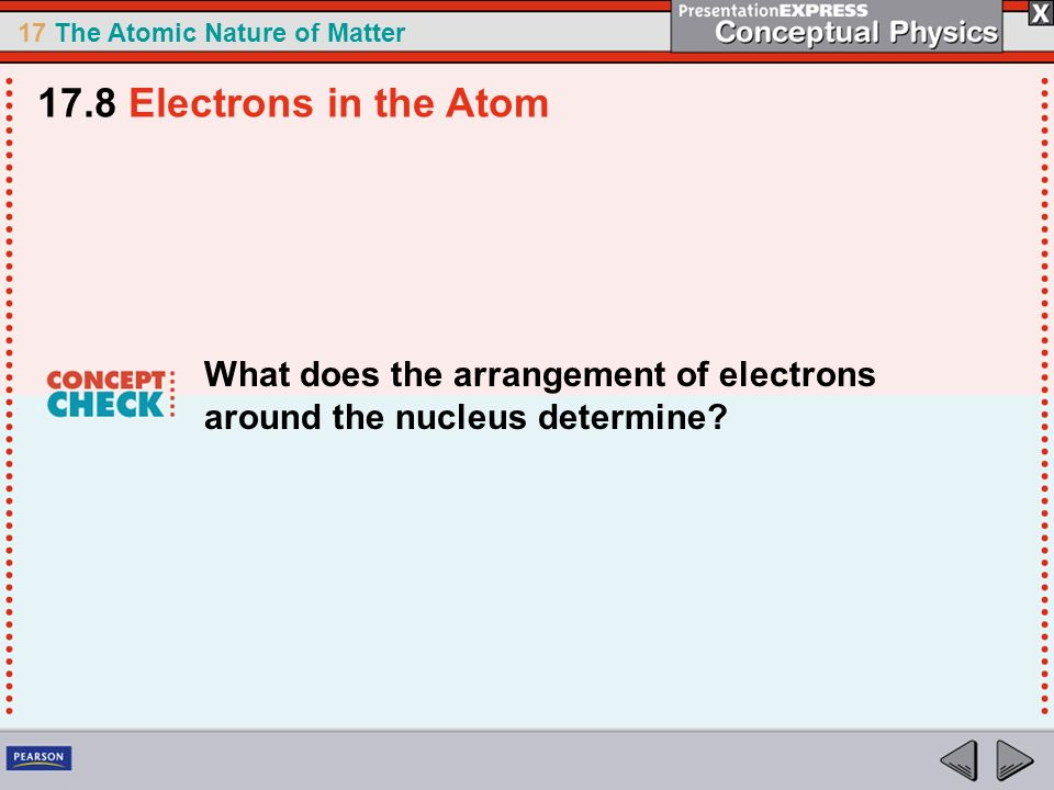 17 The Atomic Nature of Matter What does the arrangement of electrons around the nucleus determine? 17.8 Electrons in the Atom