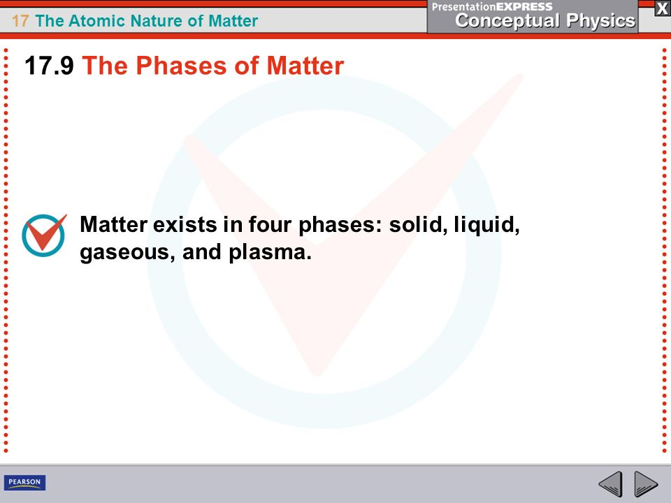 17 The Atomic Nature of Matter Matter exists in four phases: solid, liquid, gaseous, and plasma. 17.9 The Phases of Matter