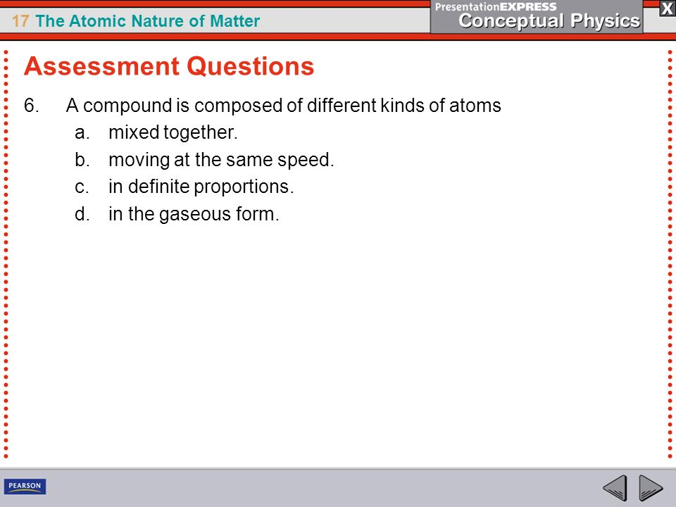 17 The Atomic Nature of Matter 6.A compound is composed of different kinds of atoms a.mixed together. b.moving at the same speed. c.in definite propor