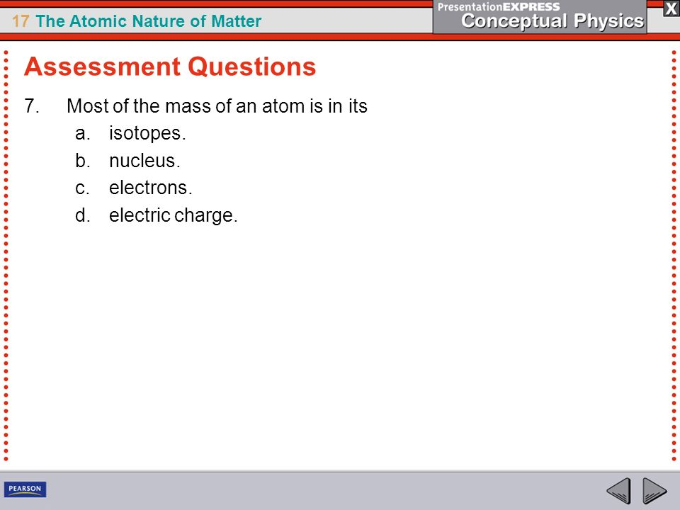 17 The Atomic Nature of Matter 7.Most of the mass of an atom is in its a.isotopes. b.nucleus. c.electrons. d.electric charge. Assessment Questions