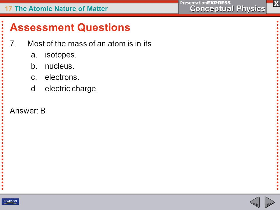 17 The Atomic Nature of Matter 7.Most of the mass of an atom is in its a.isotopes. b.nucleus. c.electrons. d.electric charge. Answer: B Assessment Que