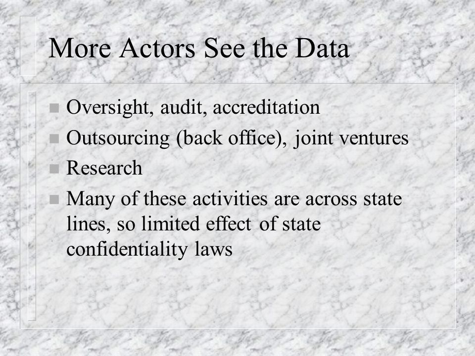More Actors See the Data n Oversight, audit, accreditation n Outsourcing (back office), joint ventures n Research n Many of these activities are across state lines, so limited effect of state confidentiality laws