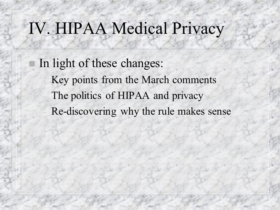 IV. HIPAA Medical Privacy n In light of these changes: – Key points from the March comments – The politics of HIPAA and privacy – Re-discovering why t