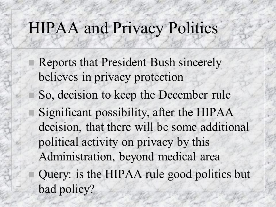 HIPAA and Privacy Politics n Reports that President Bush sincerely believes in privacy protection n So, decision to keep the December rule n Significa