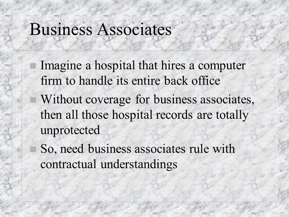 Business Associates n Imagine a hospital that hires a computer firm to handle its entire back office n Without coverage for business associates, then all those hospital records are totally unprotected n So, need business associates rule with contractual understandings