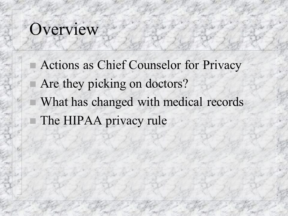 Overview n Actions as Chief Counselor for Privacy n Are they picking on doctors? n What has changed with medical records n The HIPAA privacy rule