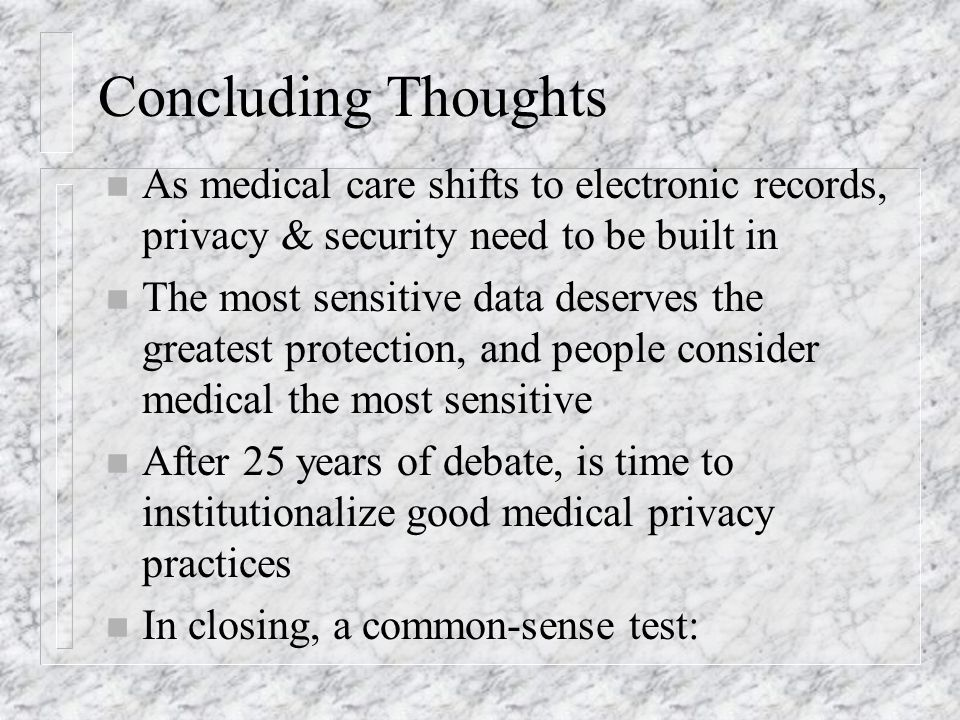 Concluding Thoughts n As medical care shifts to electronic records, privacy & security need to be built in n The most sensitive data deserves the greatest protection, and people consider medical the most sensitive n After 25 years of debate, is time to institutionalize good medical privacy practices n In closing, a common-sense test: