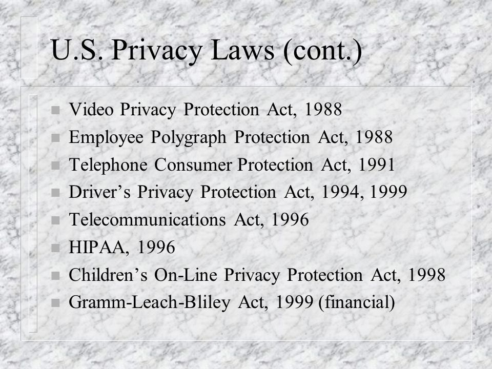 U.S. Privacy Laws (cont.) n Video Privacy Protection Act, 1988 n Employee Polygraph Protection Act, 1988 n Telephone Consumer Protection Act, 1991 n D