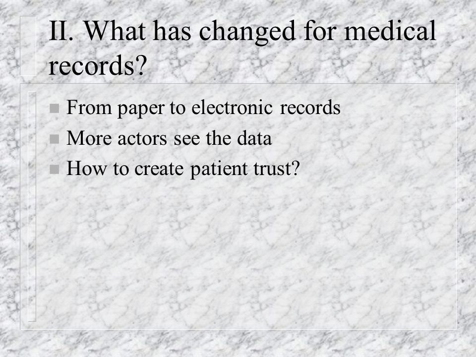 II. What has changed for medical records? n From paper to electronic records n More actors see the data n How to create patient trust?