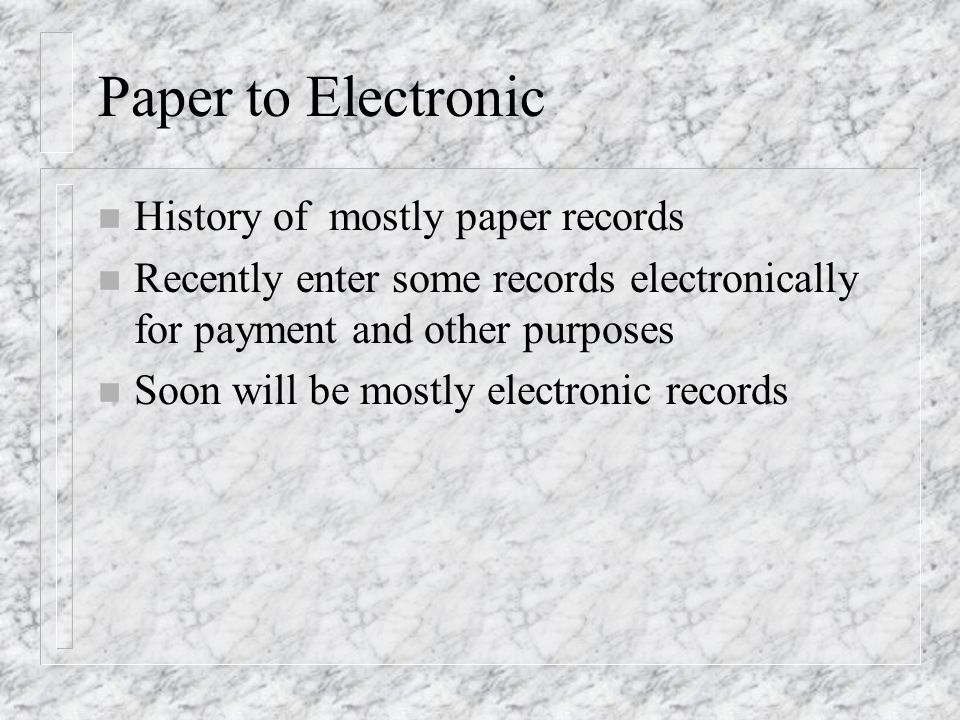 Paper to Electronic n History of mostly paper records n Recently enter some records electronically for payment and other purposes n Soon will be mostl