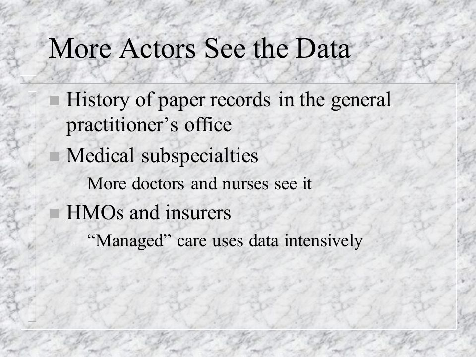 More Actors See the Data n History of paper records in the general practitioners office n Medical subspecialties – More doctors and nurses see it n HMOs and insurers – Managed care uses data intensively