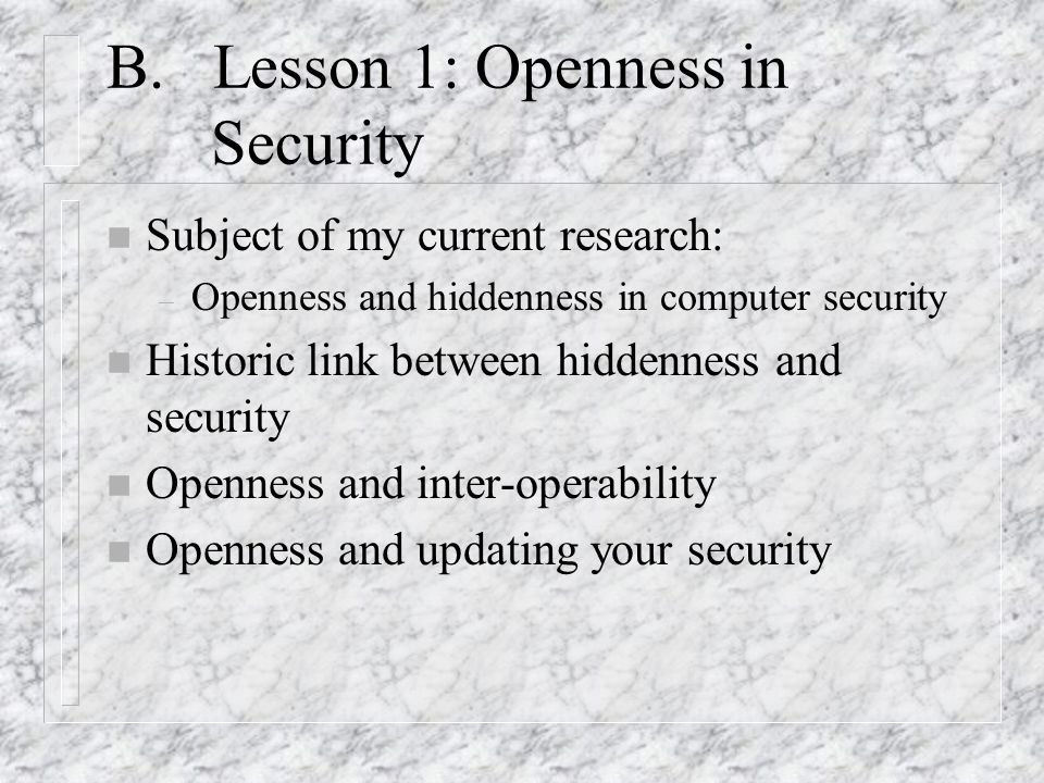 B. Lesson 1: Openness in Security n Subject of my current research: – Openness and hiddenness in computer security n Historic link between hiddenness