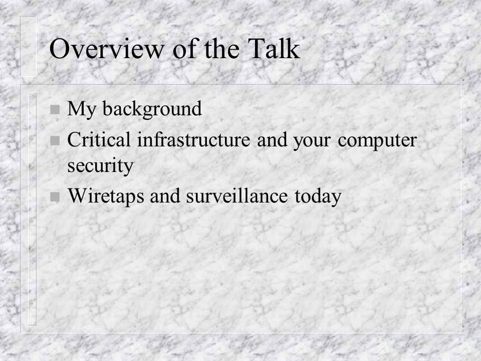 Overview of the Talk n My background n Critical infrastructure and your computer security n Wiretaps and surveillance today