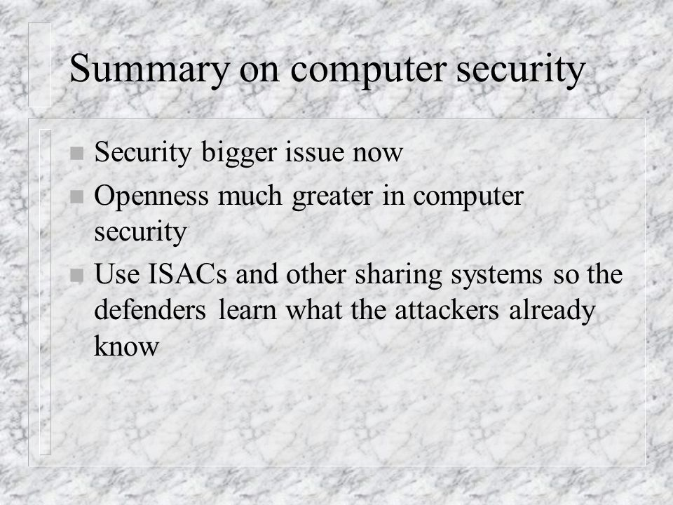 Summary on computer security n Security bigger issue now n Openness much greater in computer security n Use ISACs and other sharing systems so the defenders learn what the attackers already know