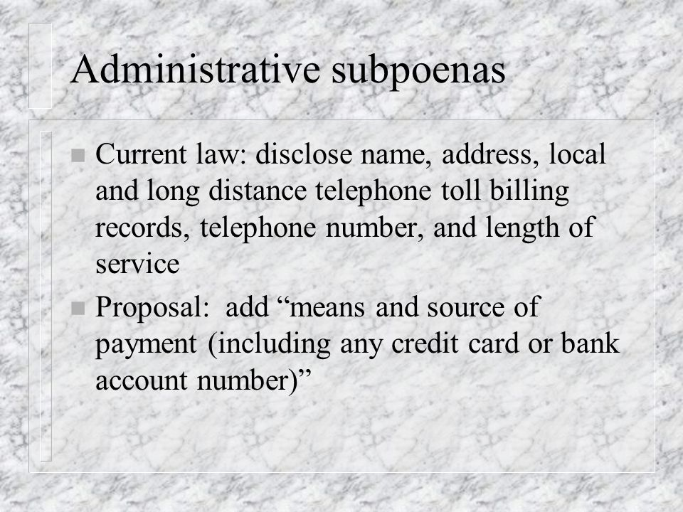 Administrative subpoenas n Current law: disclose name, address, local and long distance telephone toll billing records, telephone number, and length of service n Proposal: add means and source of payment (including any credit card or bank account number)