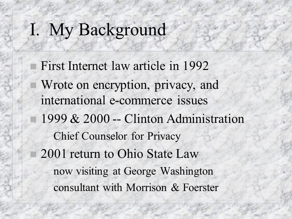 I. My Background n First Internet law article in 1992 n Wrote on encryption, privacy, and international e-commerce issues n 1999 & 2000 -- Clinton Adm