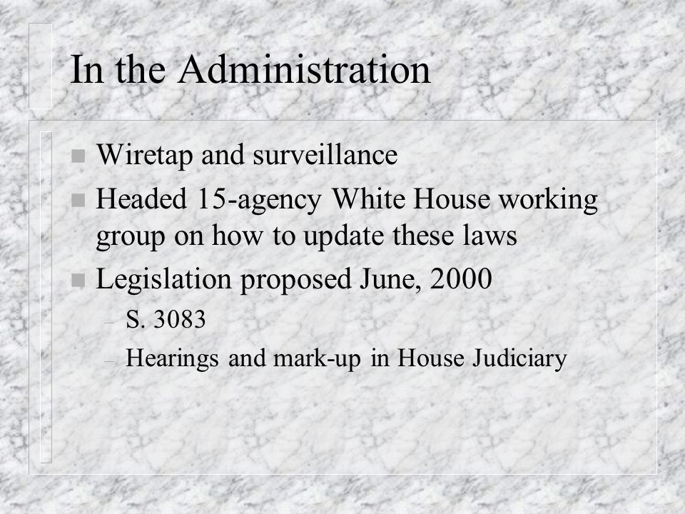 In the Administration n Wiretap and surveillance n Headed 15-agency White House working group on how to update these laws n Legislation proposed June, 2000 – S.