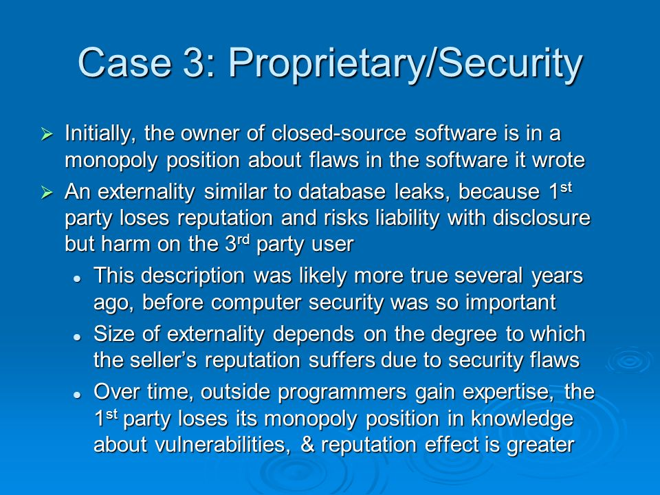 Case 3: Proprietary/Security Initially, the owner of closed-source software is in a monopoly position about flaws in the software it wrote Initially, the owner of closed-source software is in a monopoly position about flaws in the software it wrote An externality similar to database leaks, because 1 st party loses reputation and risks liability with disclosure but harm on the 3 rd party user An externality similar to database leaks, because 1 st party loses reputation and risks liability with disclosure but harm on the 3 rd party user This description was likely more true several years ago, before computer security was so important This description was likely more true several years ago, before computer security was so important Size of externality depends on the degree to which the sellers reputation suffers due to security flaws Size of externality depends on the degree to which the sellers reputation suffers due to security flaws Over time, outside programmers gain expertise, the 1 st party loses its monopoly position in knowledge about vulnerabilities, & reputation effect is greater Over time, outside programmers gain expertise, the 1 st party loses its monopoly position in knowledge about vulnerabilities, & reputation effect is greater