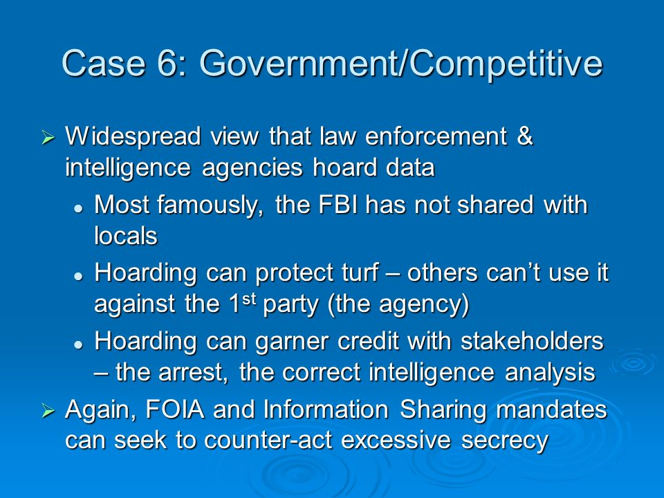 Case 6: Government/Competitive Widespread view that law enforcement & intelligence agencies hoard data Widespread view that law enforcement & intelligence agencies hoard data Most famously, the FBI has not shared with locals Most famously, the FBI has not shared with locals Hoarding can protect turf – others cant use it against the 1 st party (the agency) Hoarding can protect turf – others cant use it against the 1 st party (the agency) Hoarding can garner credit with stakeholders – the arrest, the correct intelligence analysis Hoarding can garner credit with stakeholders – the arrest, the correct intelligence analysis Again, FOIA and Information Sharing mandates can seek to counter-act excessive secrecy Again, FOIA and Information Sharing mandates can seek to counter-act excessive secrecy