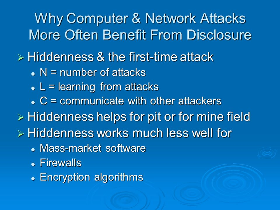 Why Computer & Network Attacks More Often Benefit From Disclosure Hiddenness & the first-time attack Hiddenness & the first-time attack N = number of attacks N = number of attacks L = learning from attacks L = learning from attacks C = communicate with other attackers C = communicate with other attackers Hiddenness helps for pit or for mine field Hiddenness helps for pit or for mine field Hiddenness works much less well for Hiddenness works much less well for Mass-market software Mass-market software Firewalls Firewalls Encryption algorithms Encryption algorithms