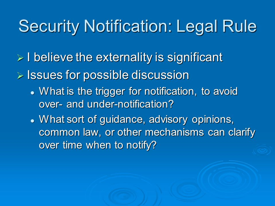 Security Notification: Legal Rule I believe the externality is significant I believe the externality is significant Issues for possible discussion Issues for possible discussion What is the trigger for notification, to avoid over- and under-notification.