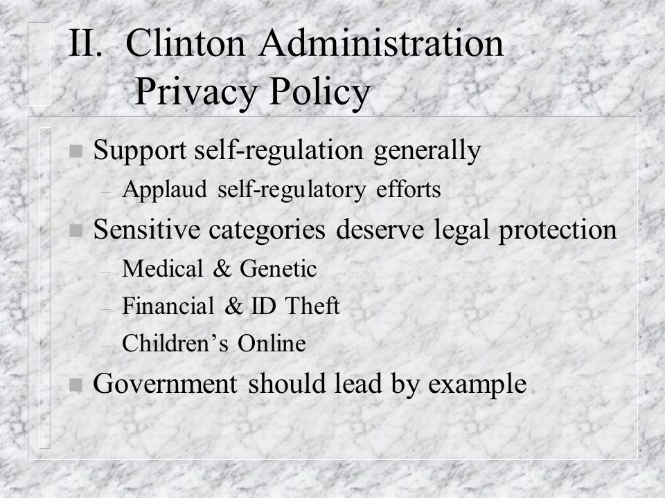 II. Clinton Administration Privacy Policy n Support self-regulation generally – Applaud self-regulatory efforts n Sensitive categories deserve legal p
