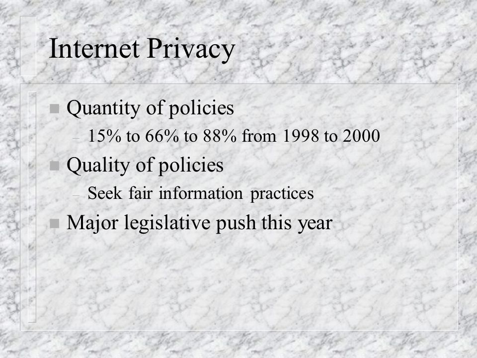 Internet Privacy n Quantity of policies – 15% to 66% to 88% from 1998 to 2000 n Quality of policies – Seek fair information practices n Major legislative push this year
