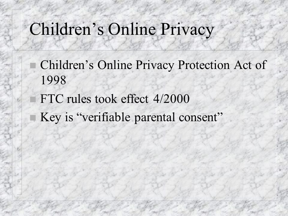 Childrens Online Privacy n Childrens Online Privacy Protection Act of 1998 n FTC rules took effect 4/2000 n Key is verifiable parental consent