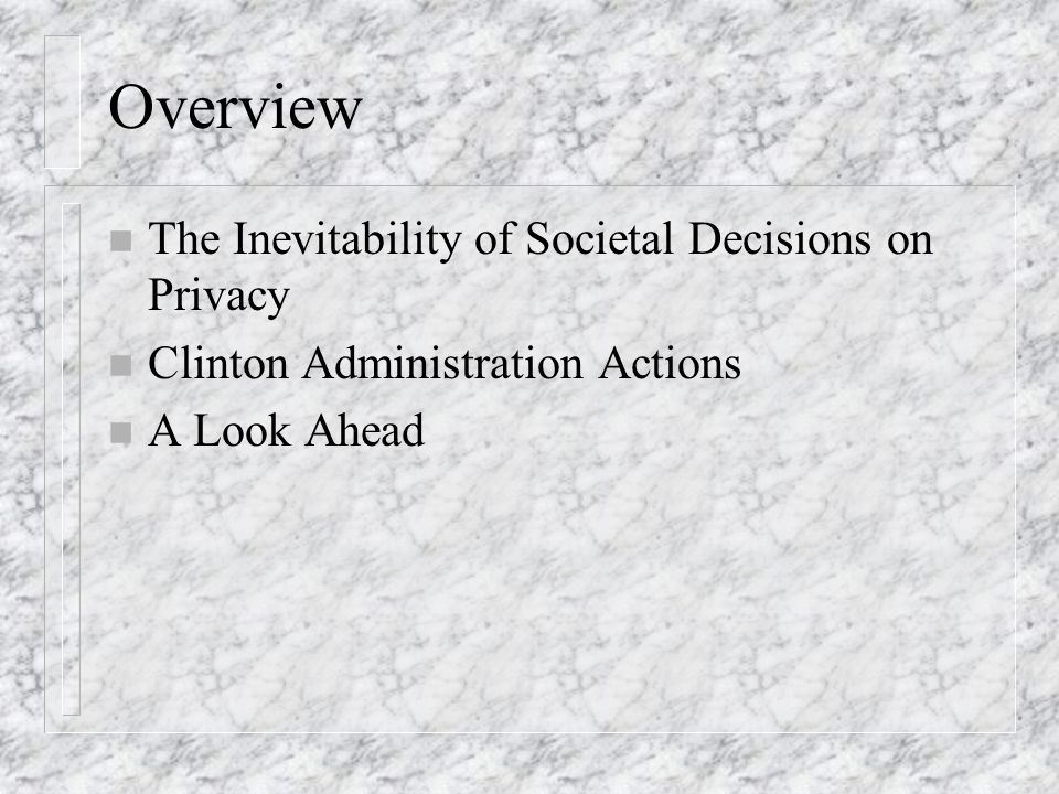 Overview n The Inevitability of Societal Decisions on Privacy n Clinton Administration Actions n A Look Ahead