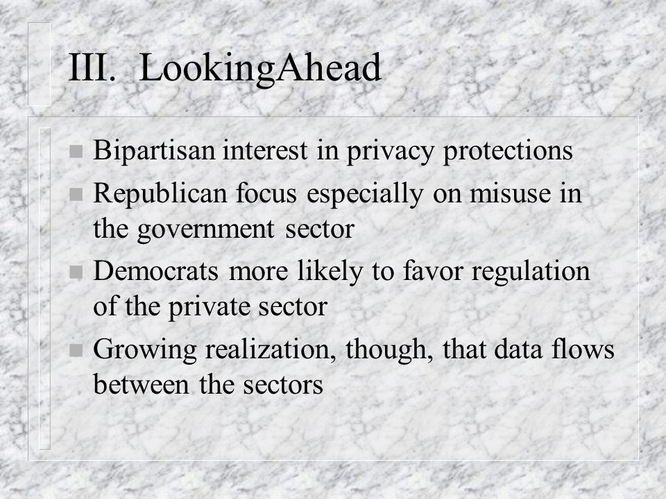 III. LookingAhead n Bipartisan interest in privacy protections n Republican focus especially on misuse in the government sector n Democrats more likel
