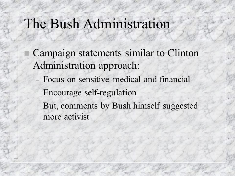 The Bush Administration n Campaign statements similar to Clinton Administration approach: – Focus on sensitive medical and financial – Encourage self-regulation – But, comments by Bush himself suggested more activist