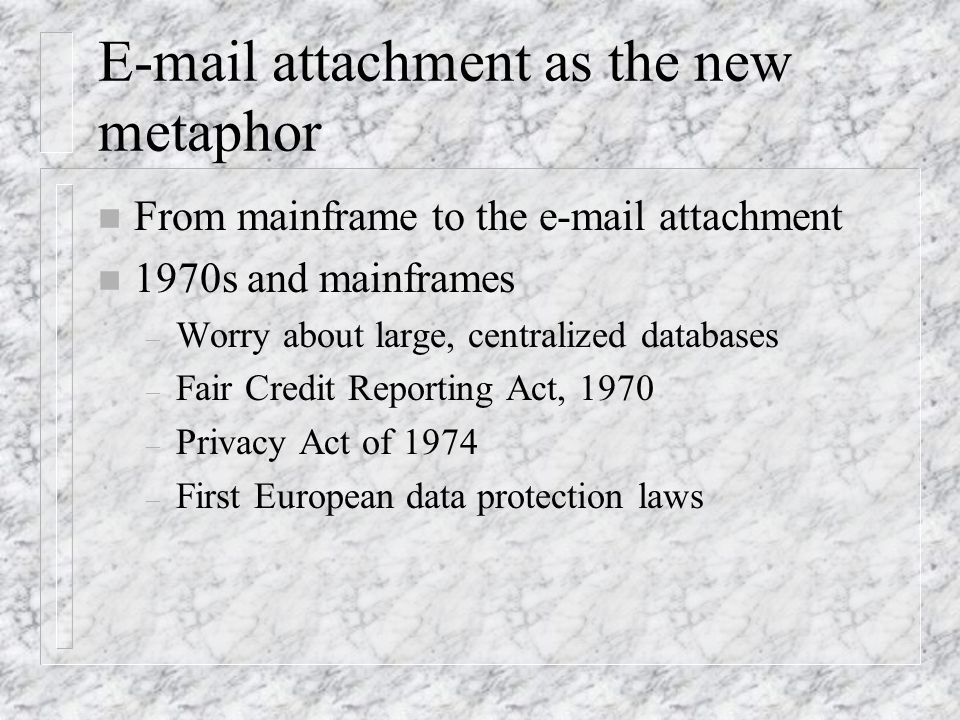 E-mail attachment as the new metaphor n From mainframe to the e-mail attachment n 1970s and mainframes – Worry about large, centralized databases – Fair Credit Reporting Act, 1970 – Privacy Act of 1974 – First European data protection laws
