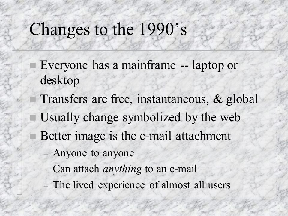 Changes to the 1990s n Everyone has a mainframe -- laptop or desktop n Transfers are free, instantaneous, & global n Usually change symbolized by the web n Better image is the e-mail attachment – Anyone to anyone – Can attach anything to an e-mail – The lived experience of almost all users