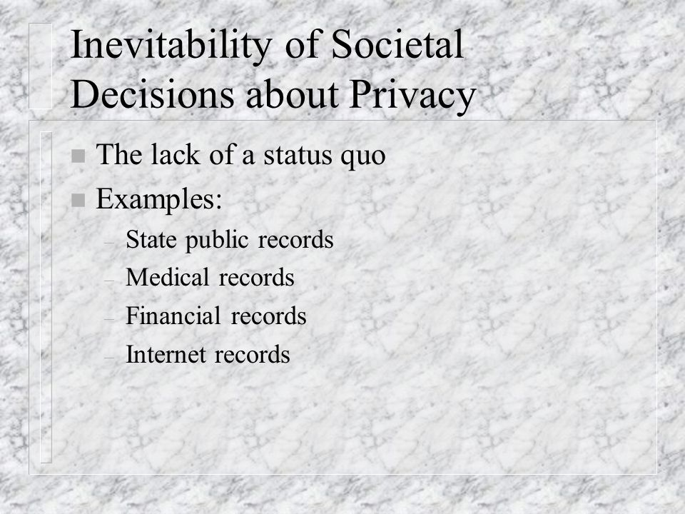 The Lack of a Status Quo n Old reality: – Relatively few databases – Relatively few rules -- by law or industry n New reality: – Far more databases, with more detail – If few rules, then vastly greater data flows – If try to retain pre-existing privacy balance, then will have many more rules