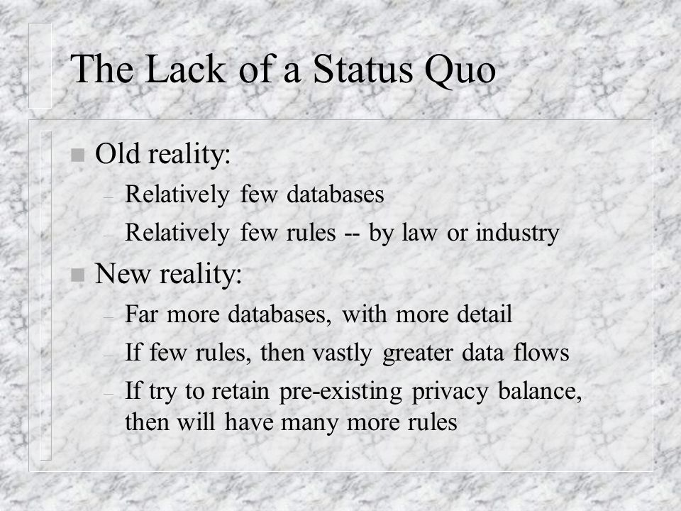 Public Records n Old reality (e.g., 20 years ago) – Legal openness, state open government laws – Practical obscurity -- cost and bother of going to the courthouse for paper records n New reality: – Legal openness, except drivers records – Practical openness, far more intensive use – Bankruptcy and privacy study