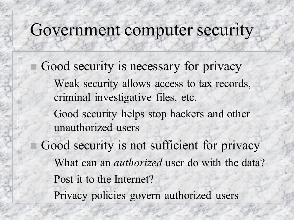 Government computer security n Good security is necessary for privacy – Weak security allows access to tax records, criminal investigative files, etc.