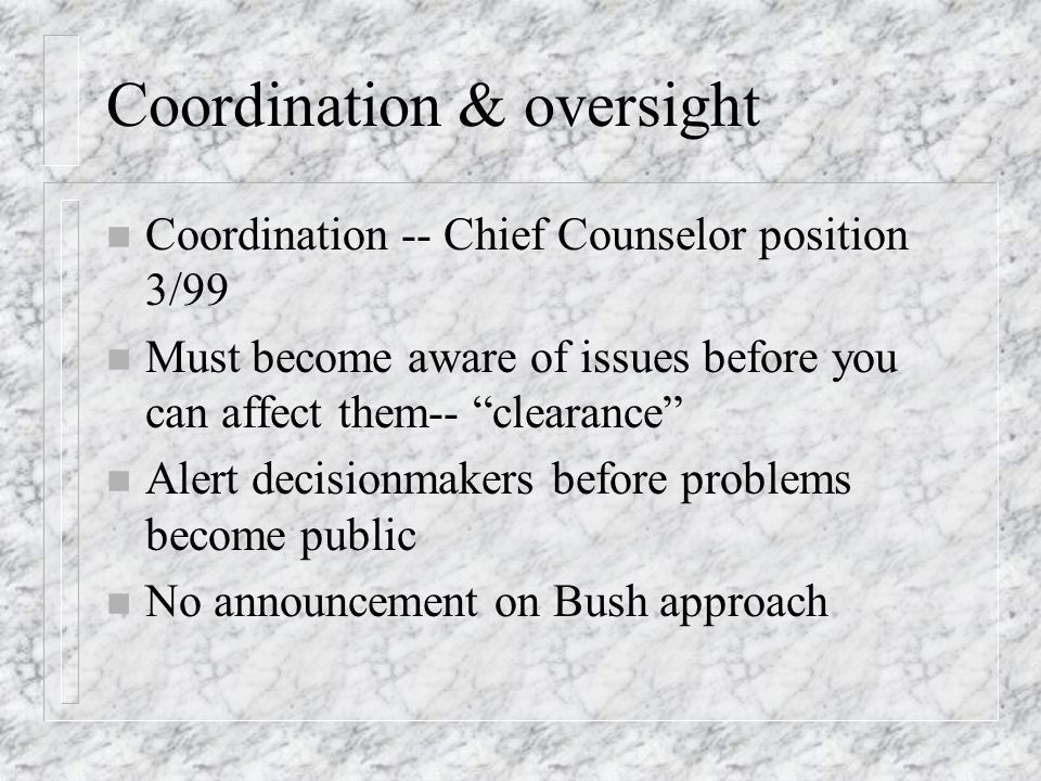 Coordination & oversight n Coordination -- Chief Counselor position 3/99 n Must become aware of issues before you can affect them-- clearance n Alert decisionmakers before problems become public n No announcement on Bush approach