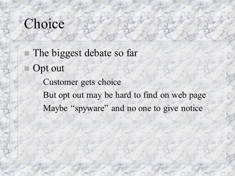 Choice n The biggest debate so far n Opt out – Customer gets choice – But opt out may be hard to find on web page – Maybe spyware and no one to give notice