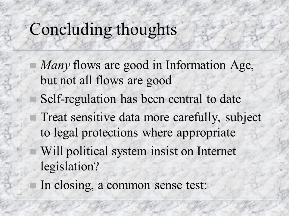 Concluding thoughts n Many flows are good in Information Age, but not all flows are good n Self-regulation has been central to date n Treat sensitive data more carefully, subject to legal protections where appropriate n Will political system insist on Internet legislation.