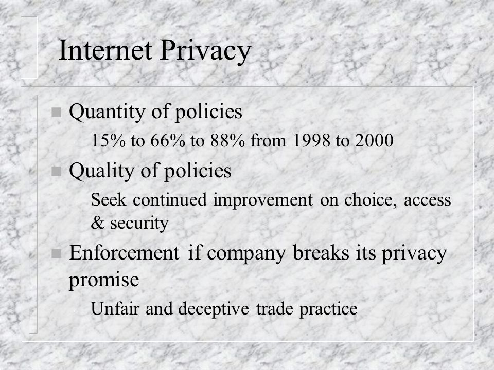 Internet Privacy n Quantity of policies – 15% to 66% to 88% from 1998 to 2000 n Quality of policies – Seek continued improvement on choice, access & security n Enforcement if company breaks its privacy promise – Unfair and deceptive trade practice