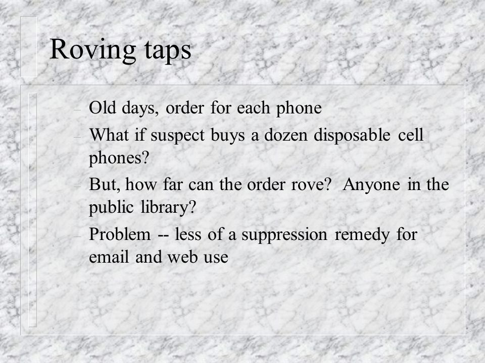 Roving taps – Old days, order for each phone – What if suspect buys a dozen disposable cell phones.