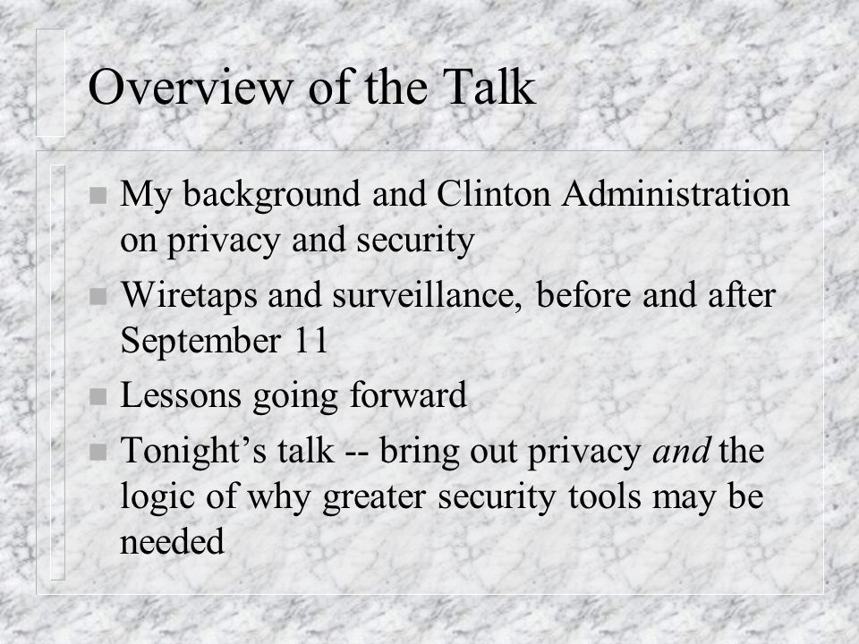 Overview of the Talk n My background and Clinton Administration on privacy and security n Wiretaps and surveillance, before and after September 11 n Lessons going forward n Tonights talk -- bring out privacy and the logic of why greater security tools may be needed