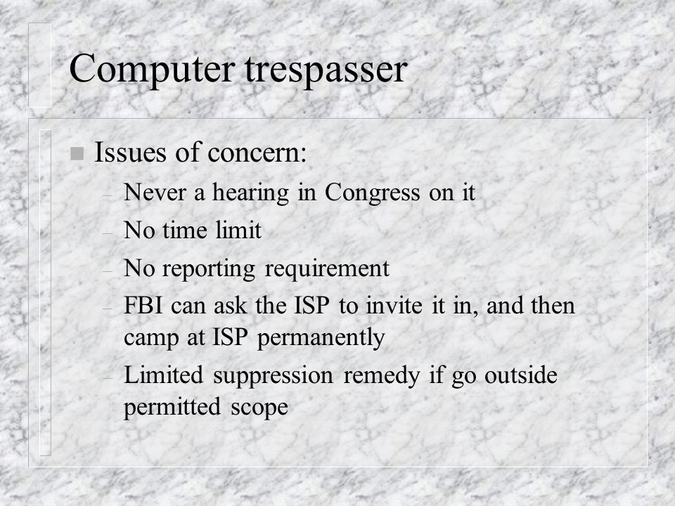 Computer trespasser n Issues of concern: – Never a hearing in Congress on it – No time limit – No reporting requirement – FBI can ask the ISP to invite it in, and then camp at ISP permanently – Limited suppression remedy if go outside permitted scope
