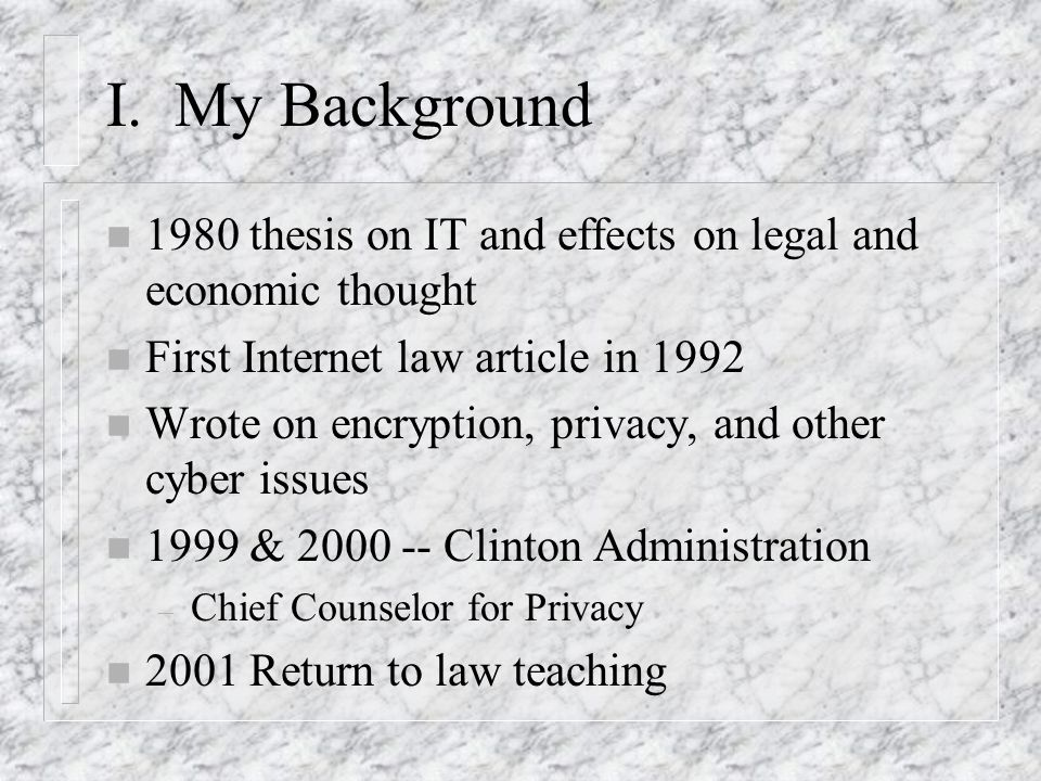 I. My Background n 1980 thesis on IT and effects on legal and economic thought n First Internet law article in 1992 n Wrote on encryption, privacy, an