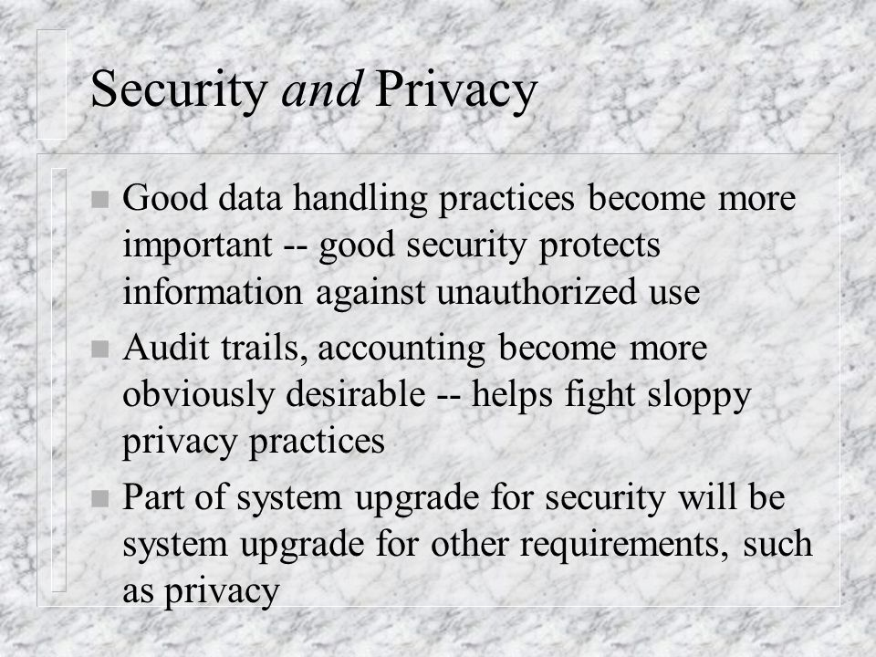 Security and Privacy n Good data handling practices become more important -- good security protects information against unauthorized use n Audit trails, accounting become more obviously desirable -- helps fight sloppy privacy practices n Part of system upgrade for security will be system upgrade for other requirements, such as privacy