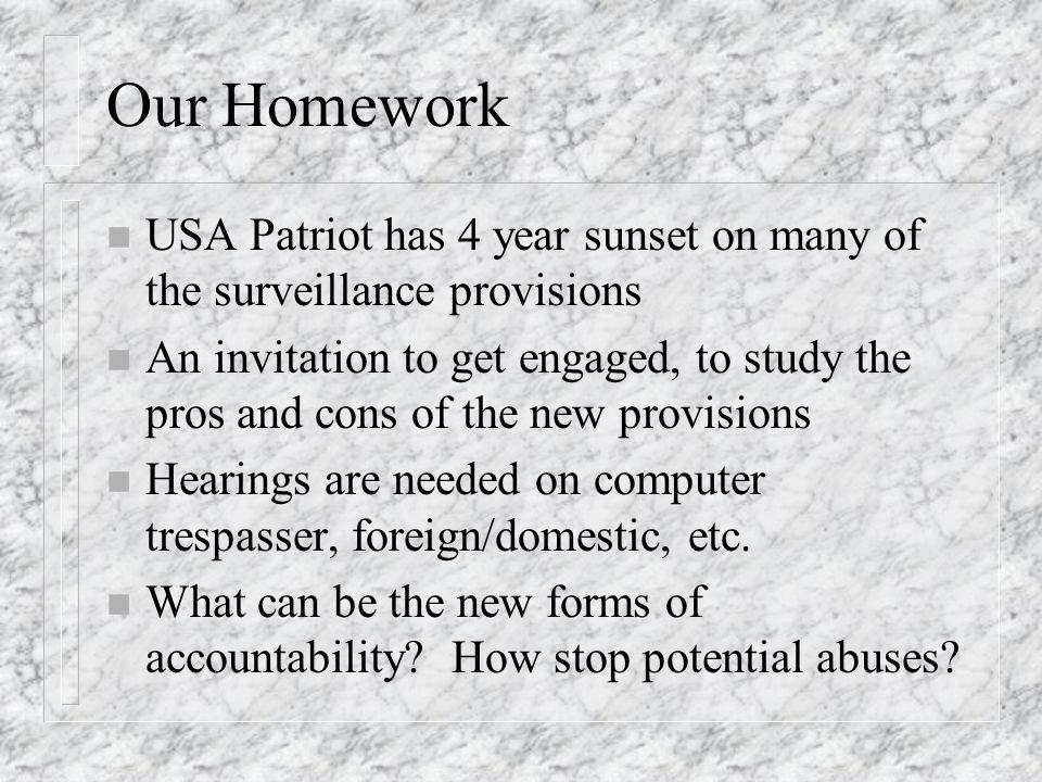 Our Homework n USA Patriot has 4 year sunset on many of the surveillance provisions n An invitation to get engaged, to study the pros and cons of the new provisions n Hearings are needed on computer trespasser, foreign/domestic, etc.