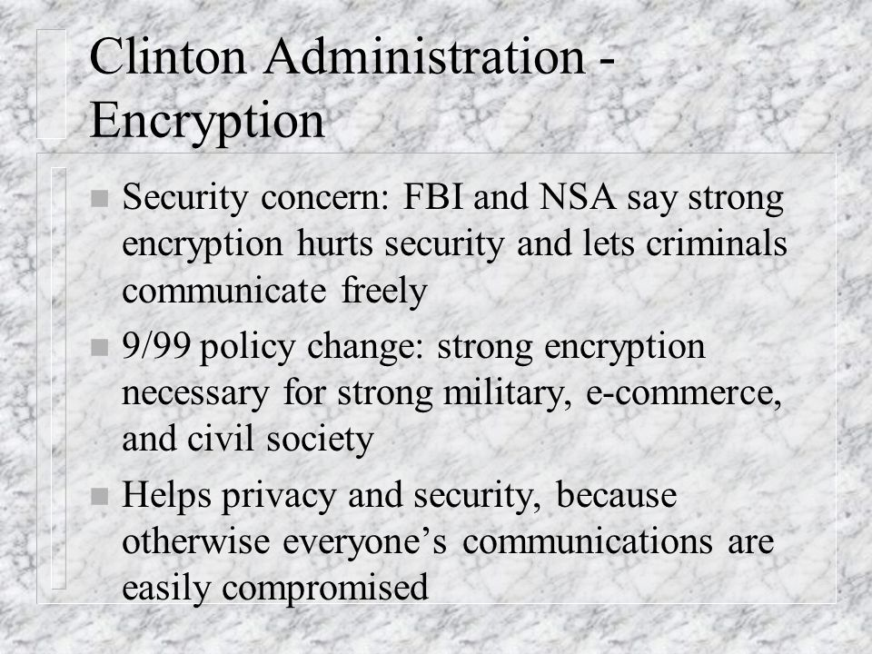 Clinton Administration - Encryption n Security concern: FBI and NSA say strong encryption hurts security and lets criminals communicate freely n 9/99 policy change: strong encryption necessary for strong military, e-commerce, and civil society n Helps privacy and security, because otherwise everyones communications are easily compromised