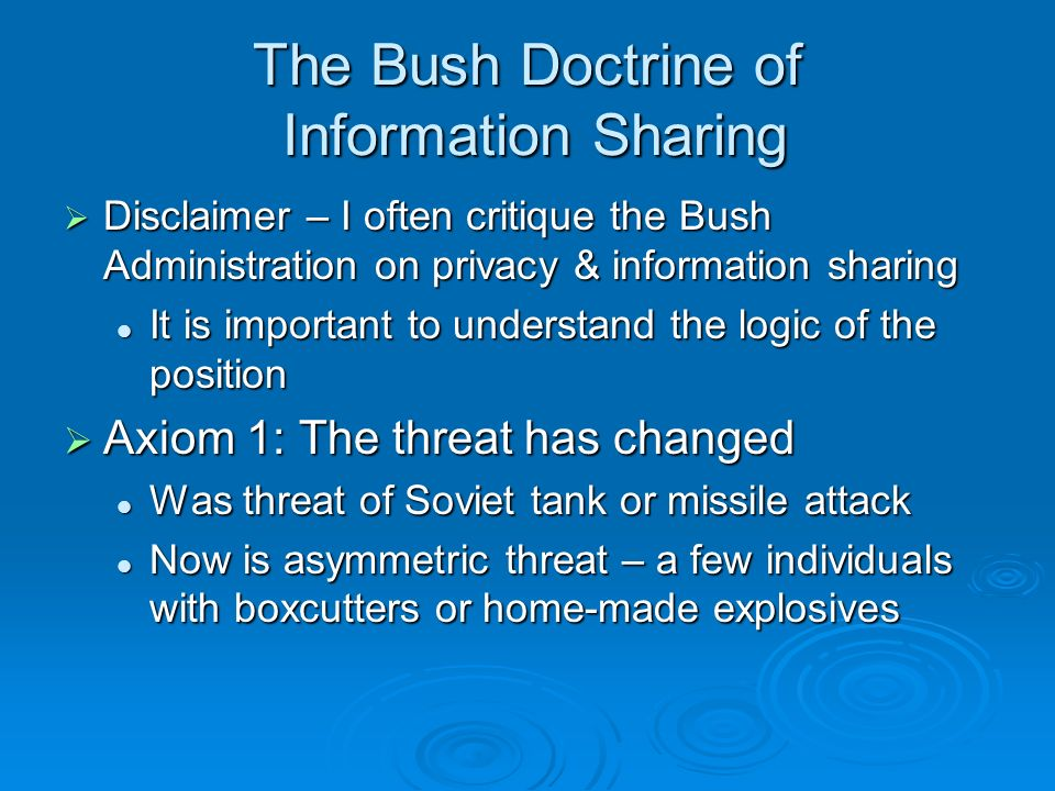 The Bush Doctrine of Information Sharing Disclaimer – I often critique the Bush Administration on privacy & information sharing Disclaimer – I often critique the Bush Administration on privacy & information sharing It is important to understand the logic of the position It is important to understand the logic of the position Axiom 1: The threat has changed Axiom 1: The threat has changed Was threat of Soviet tank or missile attack Was threat of Soviet tank or missile attack Now is asymmetric threat – a few individuals with boxcutters or home-made explosives Now is asymmetric threat – a few individuals with boxcutters or home-made explosives