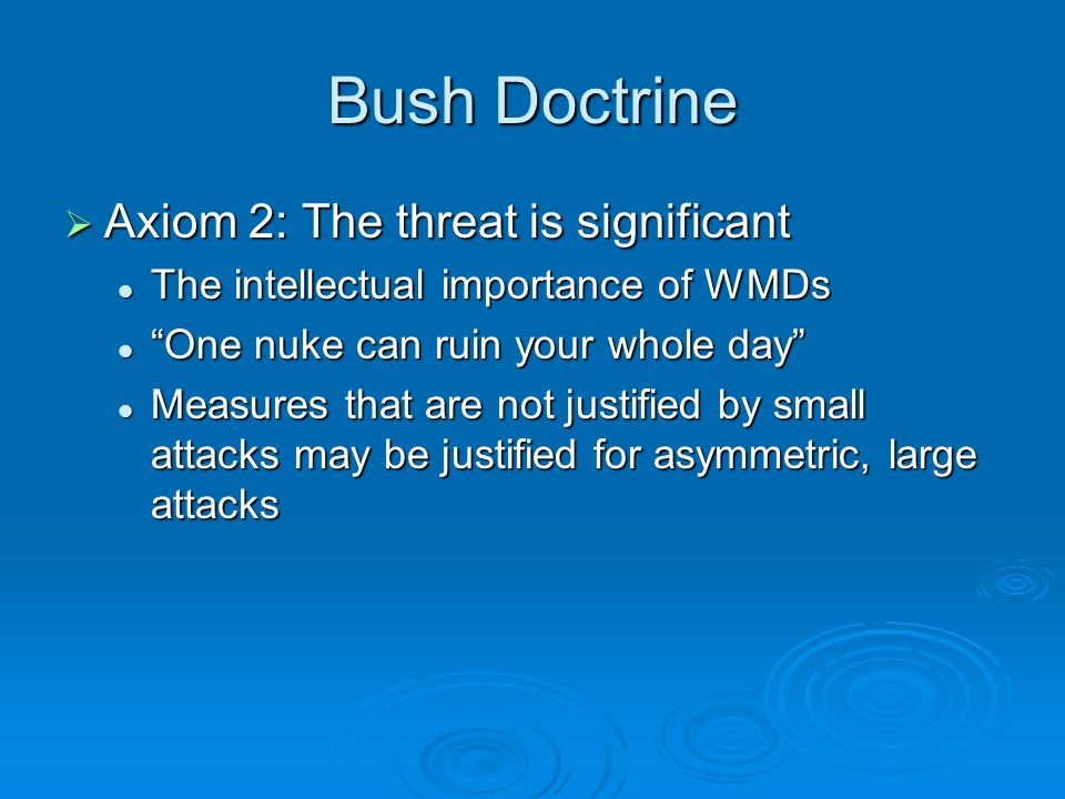 Bush Doctrine Axiom 2: The threat is significant Axiom 2: The threat is significant The intellectual importance of WMDs The intellectual importance of WMDs One nuke can ruin your whole day One nuke can ruin your whole day Measures that are not justified by small attacks may be justified for asymmetric, large attacks Measures that are not justified by small attacks may be justified for asymmetric, large attacks